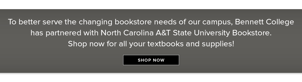 To better serve the changing bookstore needs of our campus, Bennett College has partnered with North Carolina A&T State Univerisity Bookstore. Shop now for all your textbooks and supplies. Click to shop now.